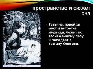 пространство и сюжет сна Татьяна, перейдя мост и встретив медведя, бежит по з
