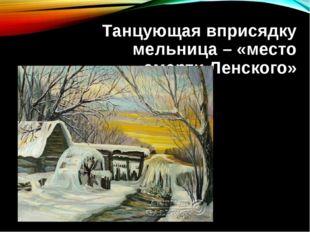Танцующая вприсядку мельница – «место смерти Ленского»