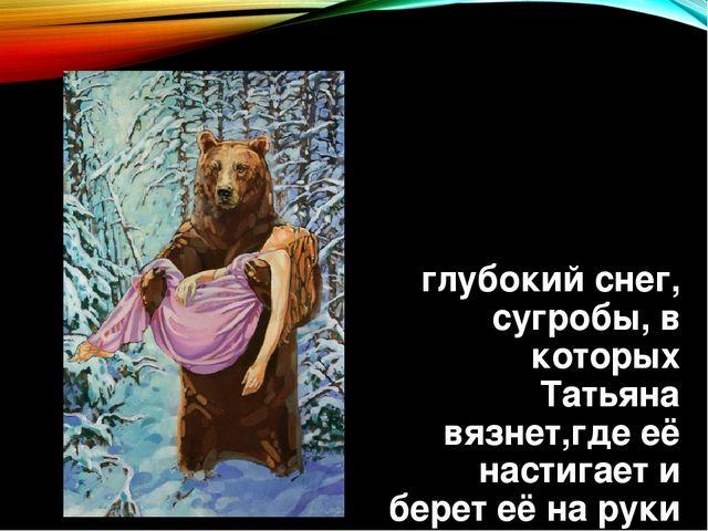 глубокий снег, сугробы, в которых Татьяна вязнет,где её настигает и берет её...