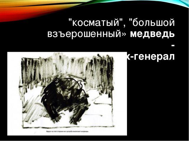 """""""косматый"""", """"большой взъерошенный» медведь - жених-генерал"""