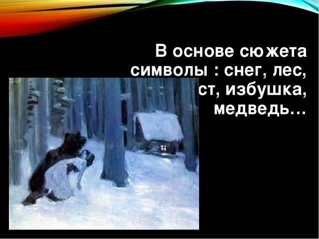 В основе сюжета символы : снег, лес, ручей, мост, избушка, медведь…