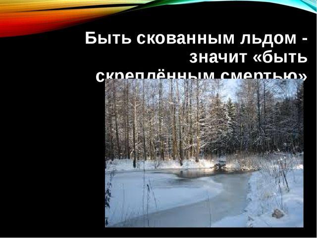 Быть скованным льдом - значит «быть скреплённым смертью»
