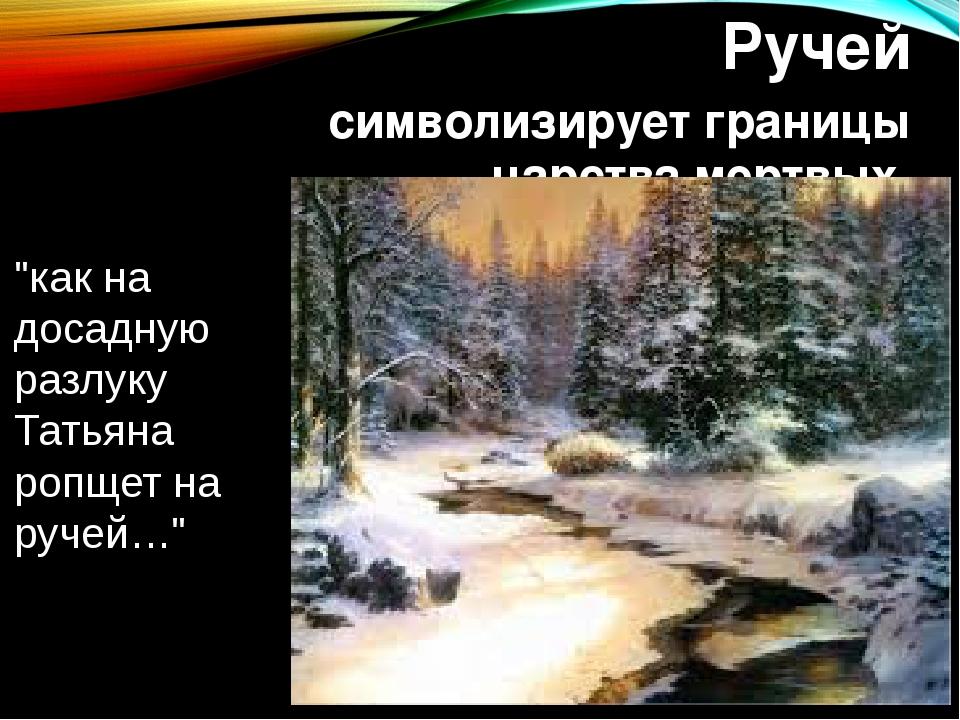 """Ручей символизирует границы царства мертвых """"как на досадную разлуку Татьяна..."""