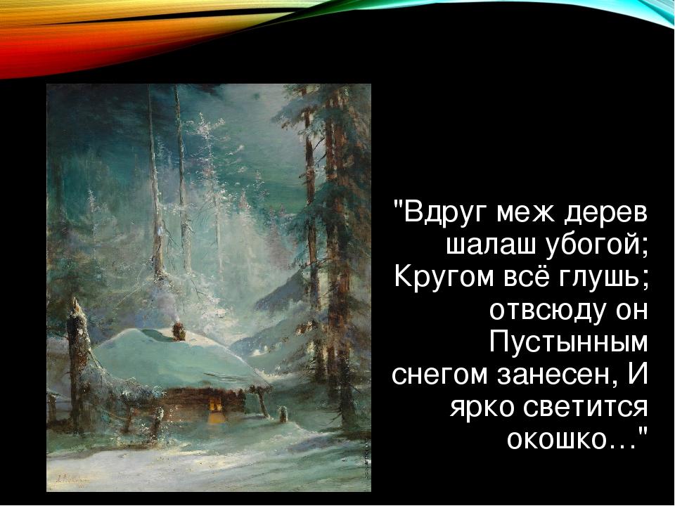 """""""Вдруг меж дерев шалаш убогой; Кругом всё глушь; отвсюду он Пустынным снегом..."""