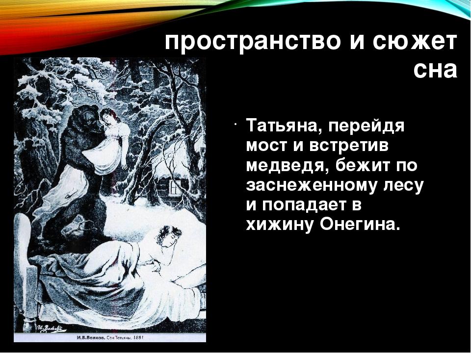 пространство и сюжет сна Татьяна, перейдя мост и встретив медведя, бежит по з...