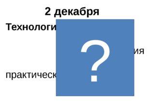 2 декабря Технология—применение знаний для решения практических задач. ?