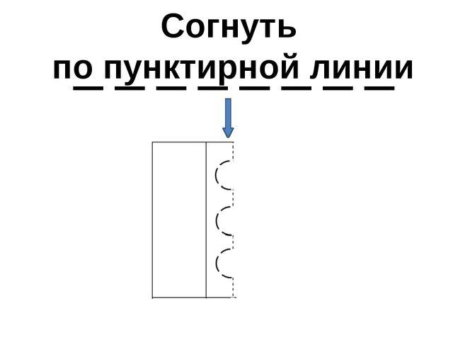 Согнуть по пунктирной линии