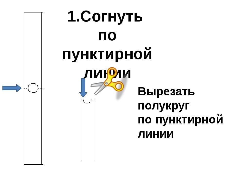 1.Согнуть по пунктирной линии Вырезать полукруг по пунктирной линии