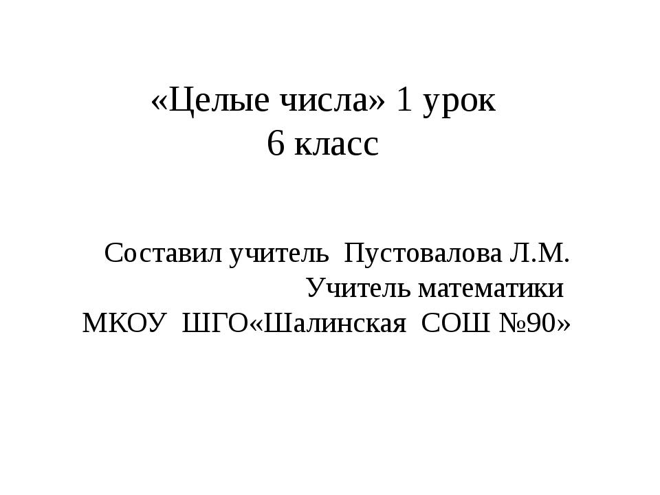 «Целые числа» 1 урок 6 класс Составил учитель Пустовалова Л.М. Учитель матема...