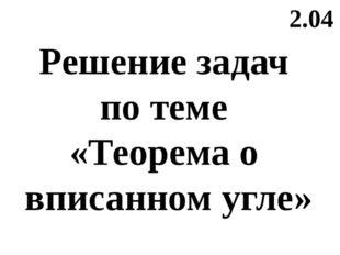 2.04 Решение задач по теме «Теорема о вписанном угле»
