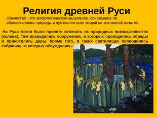 Религия древней Руси На Руси Богов было принято величать на природных возвыш