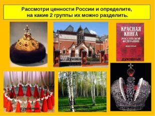 Рассмотри ценности России и определите, на какие 2 группы их можно разделить
