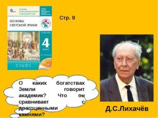 Стр. 9 Д.С.Лихачёв О каких богатствах Земли говорит академик? Что он сравнива