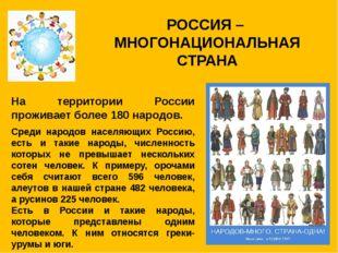 РОССИЯ – МНОГОНАЦИОНАЛЬНАЯ СТРАНА На территории России проживает более 180 на