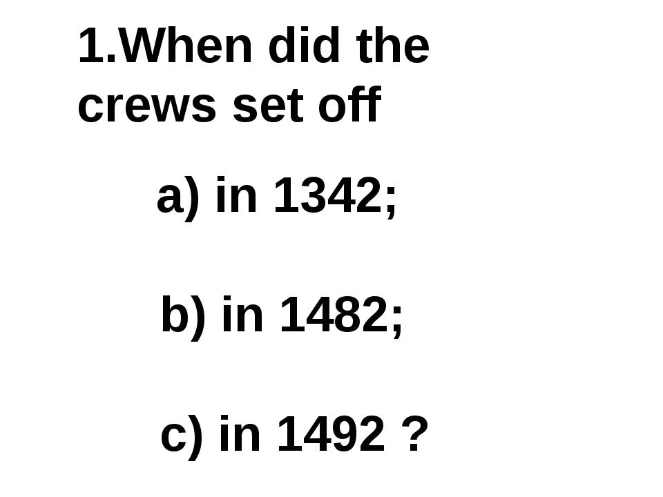 1.When did the crews set off a) in 1342; b) in 1482; c) in 1492 ?