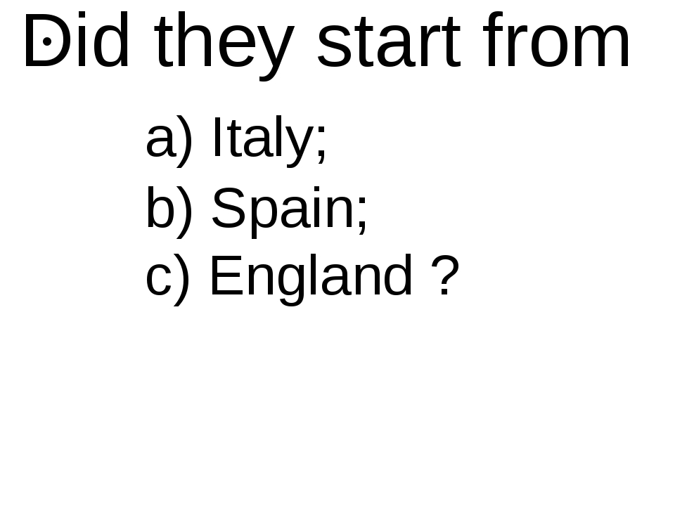 Did they start from a) Italy; b) Spain; c) England ?