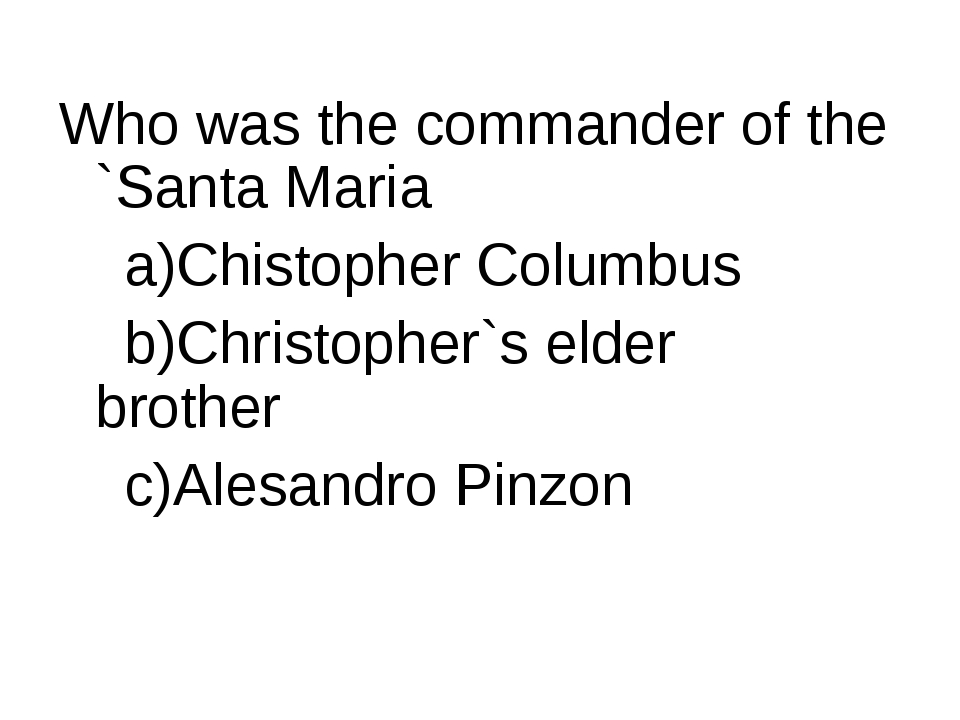 Who was the commander of the `Santa Maria a)Chistopher Columbus b)Christopher...