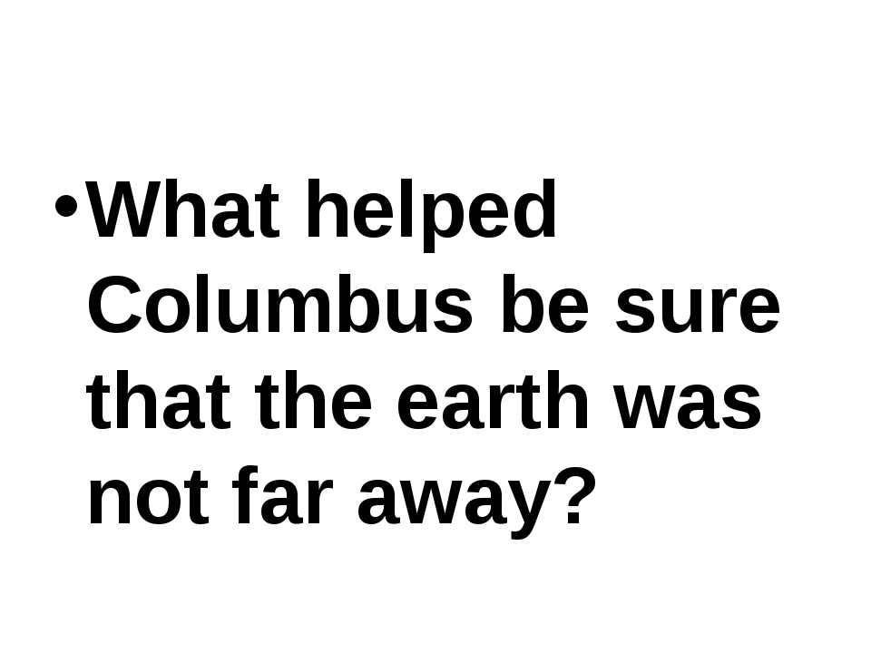 What helped Columbus be sure that the earth was not far away?