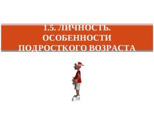 1.5. ЛИЧНОСТЬ. ОСОБЕННОСТИ ПОДРОСТКОГО ВОЗРАСТА