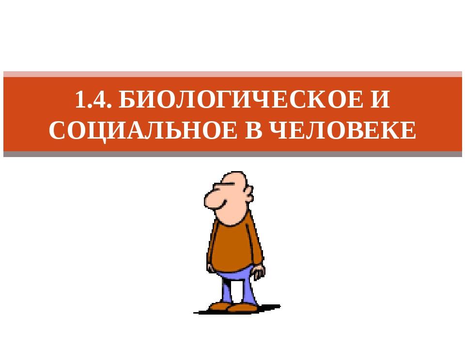 1.4. БИОЛОГИЧЕСКОЕ И СОЦИАЛЬНОЕ В ЧЕЛОВЕКЕ