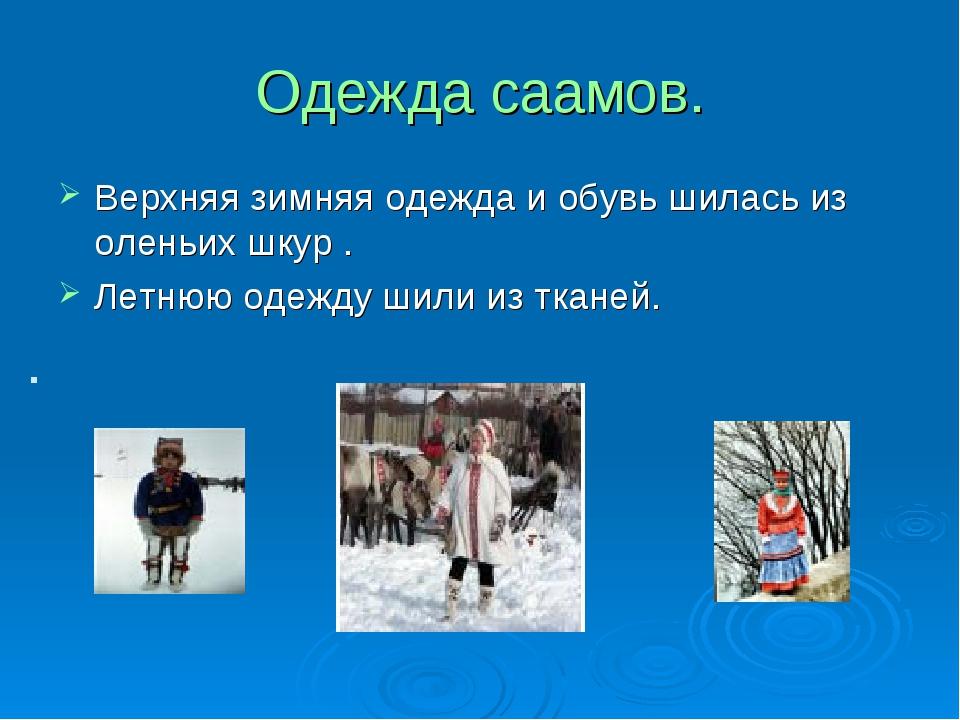 Одежда саамов. Верхняя зимняя одежда и обувь шилась из оленьих шкур . Летнюю...