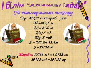 Үй тапсырмасын тексеру Бер: АВСД тіктөртбұрыш АВ=242,5 м ВС= 81,6 м Т/к: S =?
