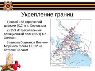 Укрепление границ 1) штаб 168 стрелковой дивизии (СД) в г. Сортавала 2) 153 И