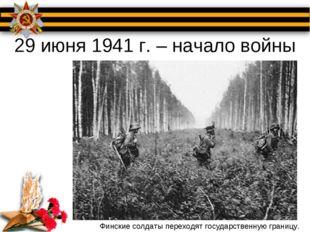 29 июня 1941 г. – начало войны Финские солдаты переходят государственную гран