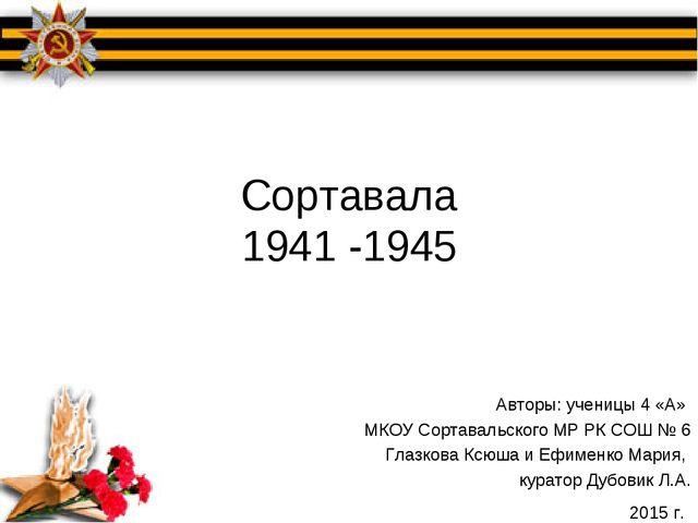Сортавала 1941 -1945 Авторы: ученицы 4 «А» МКОУ Сортавальского МР РК СОШ № 6...