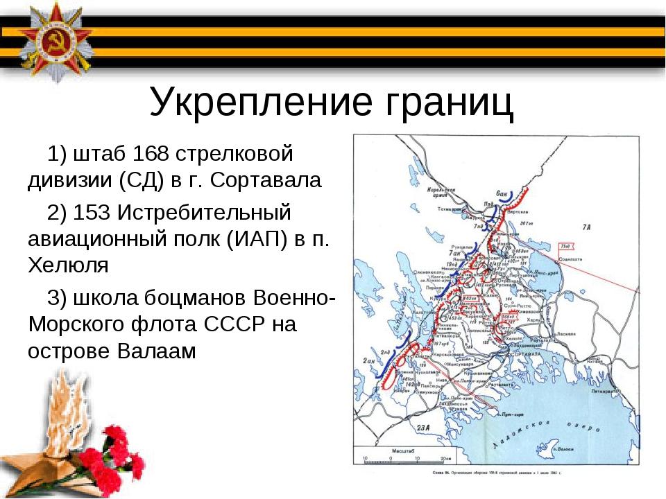 Укрепление границ 1) штаб 168 стрелковой дивизии (СД) в г. Сортавала 2) 153 И...