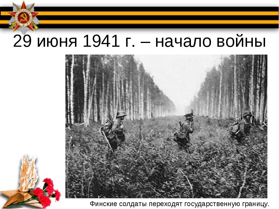 29 июня 1941 г. – начало войны Финские солдаты переходят государственную гран...