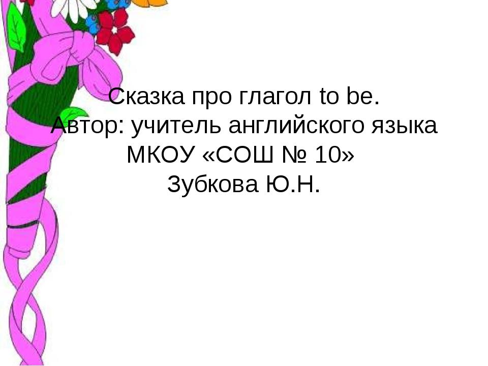 Сказка про глагол to be. Автор: учитель английского языка МКОУ «СОШ № 10» Зуб...