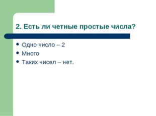 2. Есть ли четные простые числа? Одно число – 2 Много Таких чисел – нет.