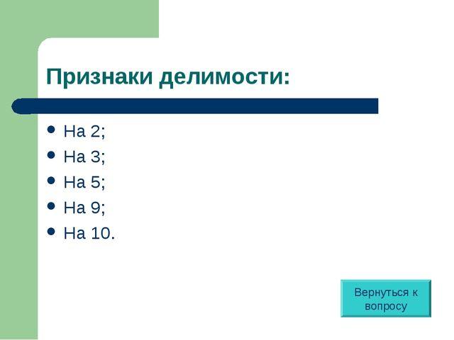 Признаки делимости: На 2; На 3; На 5; На 9; На 10. Вернуться к вопросу