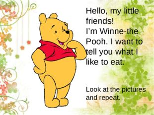Hello, my little friends! I'm Winne-the Pooh. I want to tell you what I like