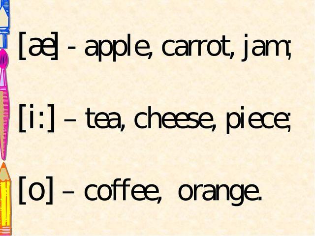 [æ] - apple, carrot, jam; [i:] – tea, cheese, piece; [o] – coffee, orange.