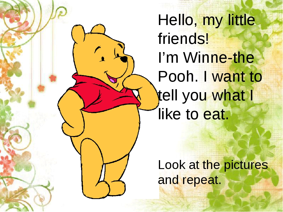 Hello, my little friends! I'm Winne-the Pooh. I want to tell you what I like...