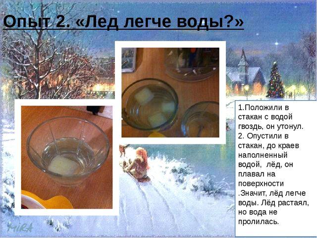 Опыт 2. «Лед легче воды?» 1.Положили в стакан с водой гвоздь, он утонул. 2....