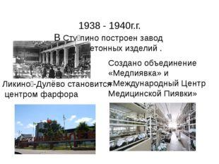 1938 - 1940г.г. В Сту́пино построен завод железобетонных изделий . Ликино́-Д