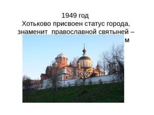 1949 год Хотьково присвоен статус города, знаменит православной святыней –По
