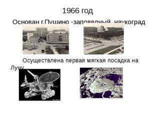 1966 год Основан г.Пущино -заповедный наукоград Осуществлена первая мягкая по