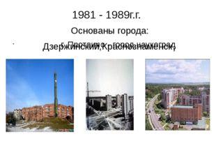 1981 - 1989г.г. Основаны города: Дзержинский,Краснознаменск, г. Протвино - го