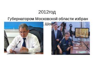 2012год Губернатором Московской области избран С.К.Шойгу
