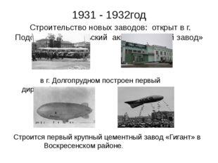 1931 - 1932год Строительство новых заводов: открыт в г. Подольске «Подольский