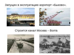 Запущен в эксплуатацию аэропорт «Быково». Строится канал Москва – Волга
