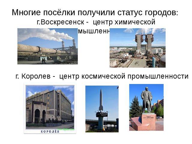 Многие посёлки получили статус городов: г.Воскресенск - центр химической пром...