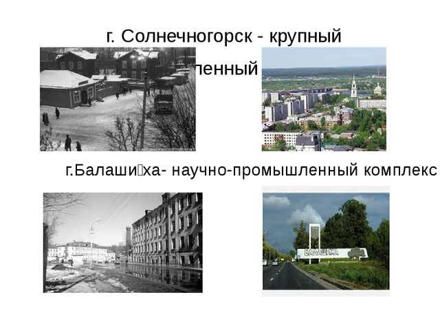 г. Солнечногорск - крупный промышленный центр. г.Балаши́ха- научно-промышлен...