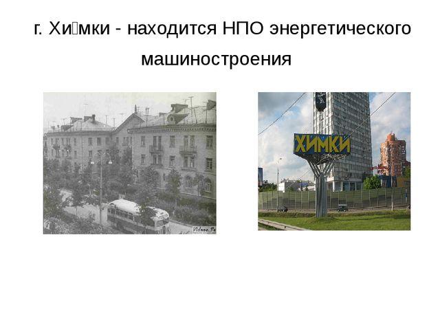г. Хи́мки - находится НПО энергетического машиностроения
