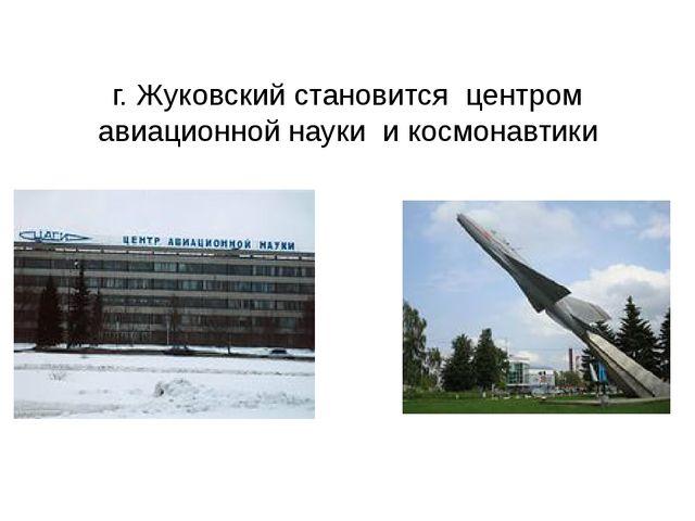 г. Жуковский становится центром авиационной науки и космонавтики