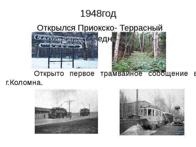 1948год Открылся Приокско- Террасный заповедник Открыто первое трамвайное соо...
